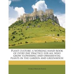 Plant culture; a working hand-book of every day practice for all who grow flowering and ornamental plants in the garden and greenhouse #gardenplanning