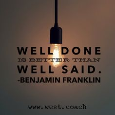 INSPIRATION - EILEEN WEST LIFE COACH | Well done is better than well said. - Benjamin Franklin | inspiration, inspirational quotes, motivation, motivational quotes, quotes, daily quotes, self improvement, personal growth, live your best life, Benjamin Franklin, Benjamin Franklin quotes