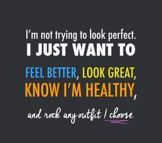 I'm not trying to look perfect. I just want to feel better, look great, know I'm healthy and rock any outfit I choose.