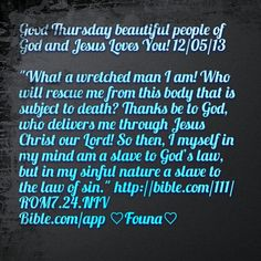 "Good Thursday beautiful people of God and Jesus Loves You! 12/05/13  ""What a wretched man I am! Who will rescue me from this body that is subject to death? Thanks be to God, who delivers me through Jesus Christ our Lord! So then, I myself in my mind am a slave to God's law, but in my sinful nature a slave to the law of sin."" http://bible.com/111/ROM7.24.NIV Bible.com/app ♡Founa♡"