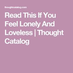 Read This If You Feel Lonely And Loveless | Thought Catalog