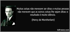 Muitas coisas não merecem ser ditas e muitas pessoas não merecem que as outras coisas lhe sejam ditas: o resultado é muito silêncio. (Henry de Montherlant)