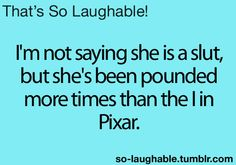 I'm not saying she's a slut, but she's been pounded more times than the I in Pixar