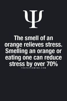 The smell of an orange relieves stress. Smelling an orange or eating one can reduce stress by over 70%