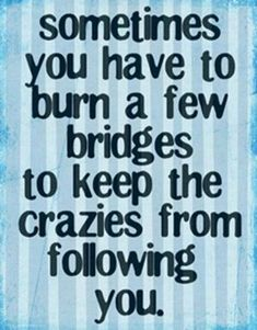 AMEN....and sometimes those bridges might even be related. HF~