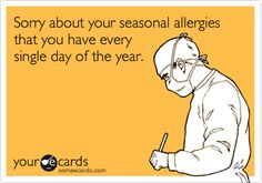 Free and Funny Seasonal Ecard: Sorry about your seasonal allergies that you have every single day of the year. Create and send your own custom Seasonal ecard. Allergy Memes, Allergies Funny, Seasonal Allergies, Stress Disorders, Medical Humor, I Love To Laugh, Asthma, The Funny, I Laughed