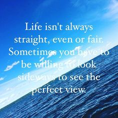 Life isn't always straight, even, or fair. Sometimes you have to be willing to look sideways to see the perfect view. - Carmel Joy Baird, psychic medium