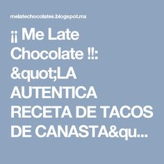 "¡¡ Me Late Chocolate !!: ""LA AUTENTICA RECETA DE TACOS DE CANASTA"""
