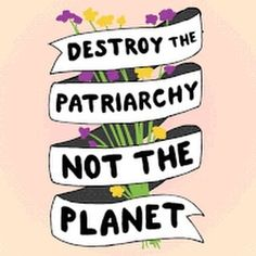 """Destroy the patriarchy, not the planet"" 