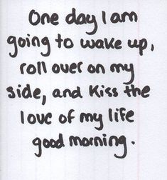 """""""One day.I am going to wake up and kiss the love of my life."""" ~Perfect faith that love will find you. Keep your eyes & heart open to find love. Life Quotes Love, Cute Love Quotes, Quotes To Live By, Me Quotes, Qoutes, Moving Quotes, Quotations, The Words, L'amour Est Patient"""