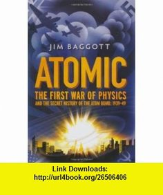 ATOMIC THE FIRST WAR OF PHYSICS AND THE SECRET HISTORY OF THE ATOM BOMB 1939-49 (9781848310445) JIM BAGGOTT , ISBN-10: 1848310447  , ISBN-13: 978-1848310445 ,  , tutorials , pdf , ebook , torrent , downloads , rapidshare , filesonic , hotfile , megaupload , fileserve