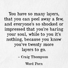 """""""You have so many layers, that you can peel away a few, and everyone's so shocked or impressed that you're baring your soul, while to you it's nothing, because you know you've twenty more laters to go."""" -Craig Thompson"""
