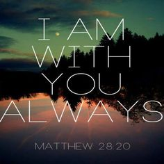 """Teaching them to observe all things that I have commanded you; and lo, I am with you always, even to the end of the age."" Amen. ~ Matthew 28:20"