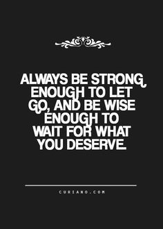 Always Be Strong Enough To Let Go And Be Wise Enough To Wait For What You Deserve