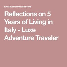 Reflections on 5 Years of Living in Italy - Luxe Adventure Traveler
