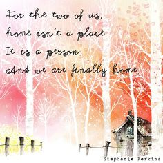For the two of us, home isn't a place. It is a person. And we are finally home. - Stephanie Perkins
