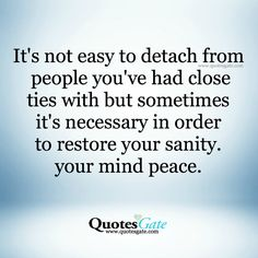 it's not easy to detach from people you've had close ties with but sometimes it's necessary in order to restore your sanity. your mind peace.