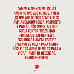 """""""Amem o Senhor seu Deus e amem-se uns aos outros. Amem-se uns aos outros como ele os ama.Amem com força, propósito e paixão, não importa o que surja contra vocês. Não fraquejem. Enfrentem a escuridão e amem, Esse é o caminho de volta para o Éden. Esse é o caminho de volta para a vida."""" -Amor de Redenção, Francine Rivers."""