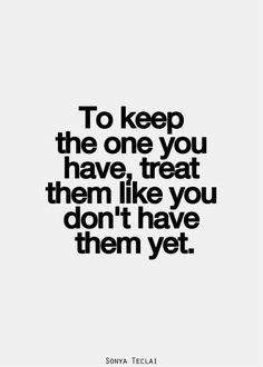 To keep the one you have, treat them like you don't have them yet. — Sonya Teclai