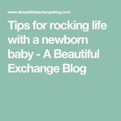 Tips for rocking life with a newborn baby - A Beautiful Exchange Blog