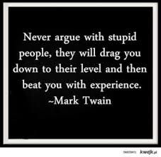 """Never argue with stupid people, they will drag you down to their level and then beat you with experience."" -Mark Twain"