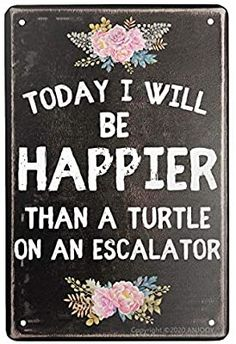 Amazon.com: Vintage Metal Tin Sign Today I Will BE Happier Than A Turtle ON an Escalator Home Coffee Wall Bar Art Deco Sign Inspirational Quotes 12x8 inches: Home & Kitchen