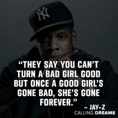 52 Best Jay-Z Quotes on Life, Love and Success, They say you can't turn a bad girl good but once a good girl's gone bad, she's gone forever. -Jay-Z Quote on Love. Im Gone Quotes, Jay Z Quotes, Good Girl Quotes, Rebel Quotes, Bad Quotes, Go For It Quotes, Bitch Quotes, Life Quotes Love, Funny Quotes