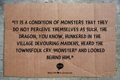 """""""It is a condition of monsters that they do not perceive themselves as such. The dragon, you know, hunkered in the village devouring maidens, heard the townsfolk cry 'Monster!' and looked behind him."""" Laini Taylor, Daughter of Smoke and Bone (Daughter of Smoke and Bone, #1)"""