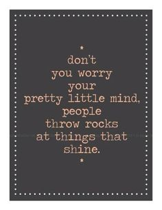 *don't worry your pretty little mind, people throw rocks at things that shine.*