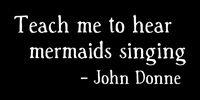Teach me to hear mermaids singing