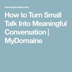 How to Turn Small Talk Into Meaningful Conversation | MyDomaine