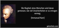 Die Klugheit eines Menschen wird daran gemessen, wie viel Unsicherheiten er zu ertragen vermag. (Immanuel Kant)