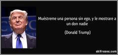 Muéstreme una persona sin ego, y le mostrare a un don nadie (Donald Trump) Frases y Citas - http://akifrases.com