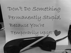 Don't Do Something Permanently Stupid, Because You're Temporarily Upset