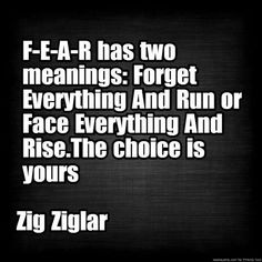 F-E-A-R has two meanings: Forget Everything and Run or Face Everything And Rise. The choice is yours. ~Zig Ziglar.