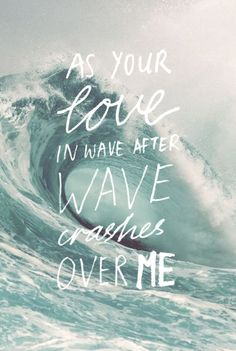 "As Your love in wave after wave crashes over me | ""You make me brave"" 