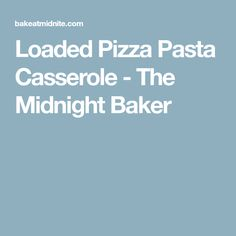 Loaded Pizza Pasta Casserole - The Midnight Baker