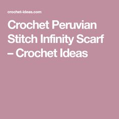 Crochet Peruvian Stitch Infinity Scarf – Crochet Ideas