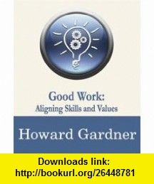 Good Work Aligning Skills and Values (Wired to Connect Dialogues on Social Intelligence, 7) (9781934441060) Howard Gardner, Daniel Goleman , ISBN-10: 1934441066  , ISBN-13: 978-1934441060 ,  , tutorials , pdf , ebook , torrent , downloads , rapidshare , filesonic , hotfile , megaupload , fileserve