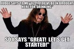 """Ozzy Osbourne: Judge says to me """"Ozzy, you've been brought here for drinking."""" So I says, Great! Let's get started!"""""""