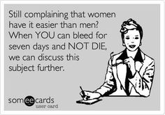 Still complaining that women have it easier than men?     When YOU can bleed for seven days and NOT DIE, we can discuss this subject further.