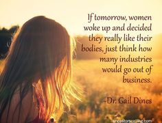 If tomorrow, women woke up and decided they really like their bodies, just think how many industries would go out of business. ~Dr. Gail Dines #quote #women #beauty