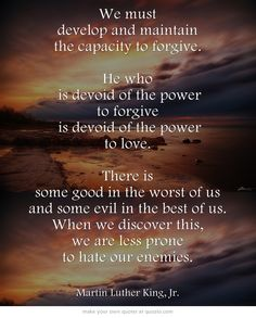 We must develop and maintain the capacity to forgive. He who is devoid of the power to forgive is devoid of the power to love. There is some good in the worst of us and some evil in the best of us. When we discover this, we are less prone to hate our enemies. ~Martin Luther King❤️