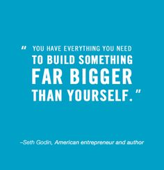 """You have everything you need to build something far bigger than yourself.""    Seth Godin    #quotes #business #motivation"