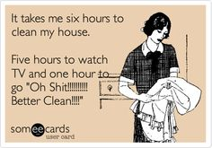 It takes me six hours to clean my house. Five hours to watch TV and one hour to go 'Oh Shit!!!!!!!!!! Better Clean!!!!'