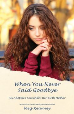 An adoptee's search for her birth mother as a novel in poems and journal entries. When You Never Said Goodbye by Meg Kearney - review and content.