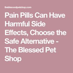 Pain Pills Can Have Harmful Side Effects, Choose the Safe Alternative  - The Blessed Pet Shop