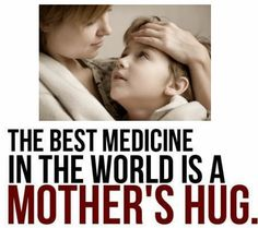 The best medicine in the world, is a Mother's Hug! <3