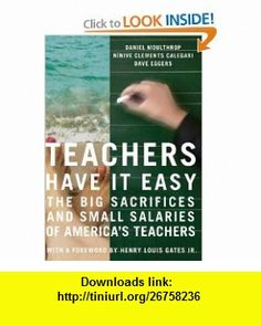 Teachers Have It Easy The Big Sacrifices and Small Salaries of Americas Teachers (9781595581280) Daniel Moulthrop, Ninive Clements Calegari, Dave Eggers, Henry Louis Gates , ISBN-10: 1595581286  , ISBN-13: 978-1595581280 ,  , tutorials , pdf , ebook , torrent , downloads , rapidshare , filesonic , hotfile , megaupload , fileserve