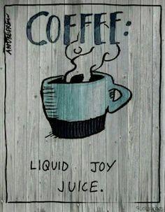 Coffee... liquid joy juice.